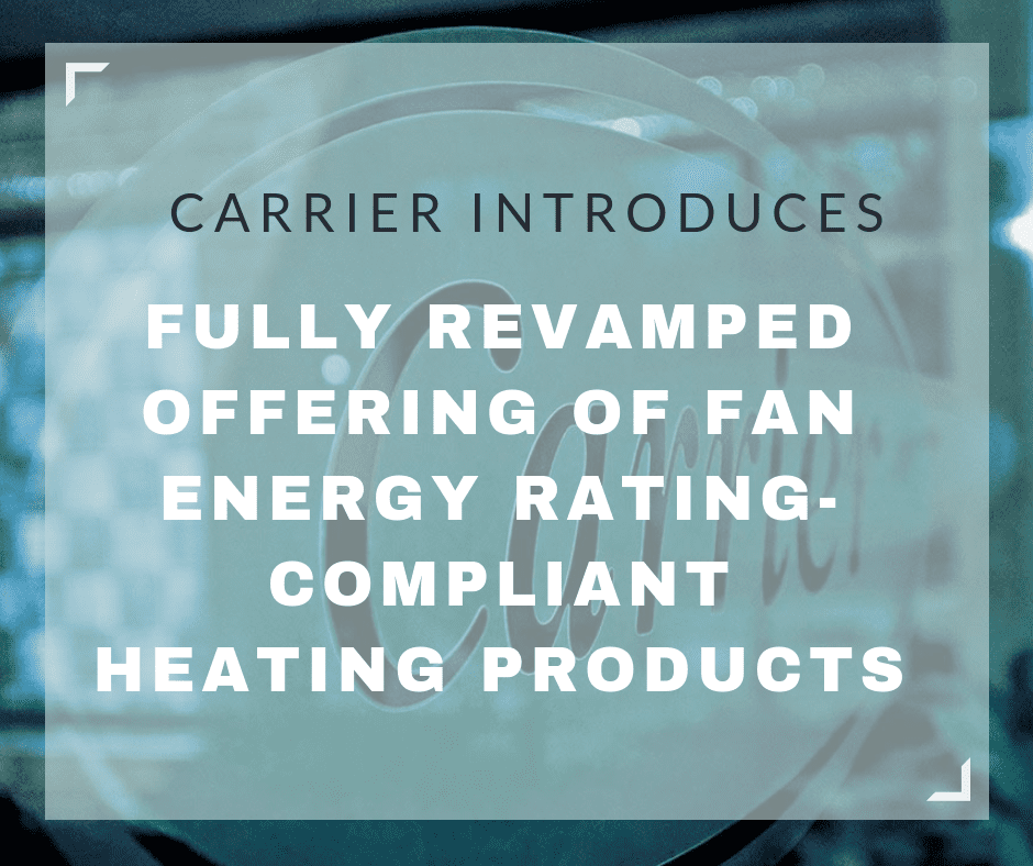 Carrier Introduces Fully Revamped Offering of Fan Energy Rating-Compliant Heating Products